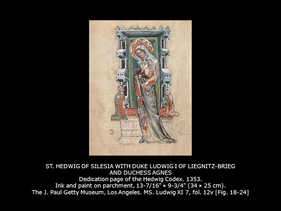 ST. HEDWIG OF SILESIA WITH DUKE LUDWIG I OF LIEGNITZ-BRIEG AND DUCHESS AGNES Dedication page of the Hedwig Codex. 1353. Ink and paint on parchment, 13-7/16 × 9-3/4 (34 × 25 cm). The J. Paul Getty Museum, Los Angeles. MS. Ludwig XI 7, fol. 12v [Fig. 18-24]